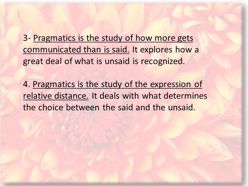3- Pragmatics is the study of how more gets communicated than is said.