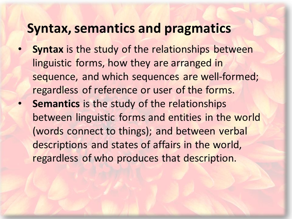 Syntax, semantics and pragmatics Syntax is the study of the relationships between linguistic forms, how they are arranged in sequence, and which sequences are well-formed; regardless of reference or user of the forms.