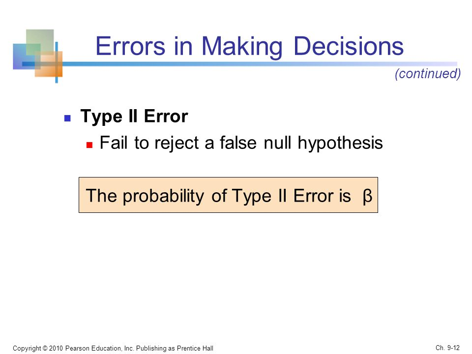 Errors in Making Decisions Type II Error Fail to reject a false null hypothesis The probability of Type II Error is β Copyright © 2010 Pearson Education, Inc.