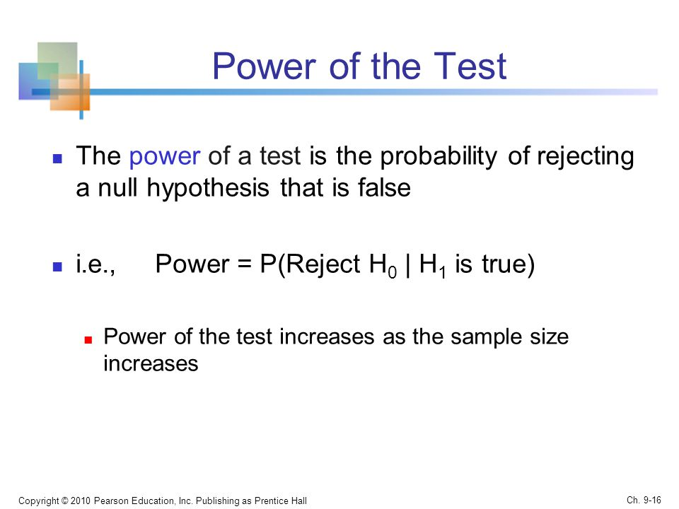 Power of the Test The power of a test is the probability of rejecting a null hypothesis that is false i.e., Power = P(Reject H 0 | H 1 is true) Power of the test increases as the sample size increases Copyright © 2010 Pearson Education, Inc.