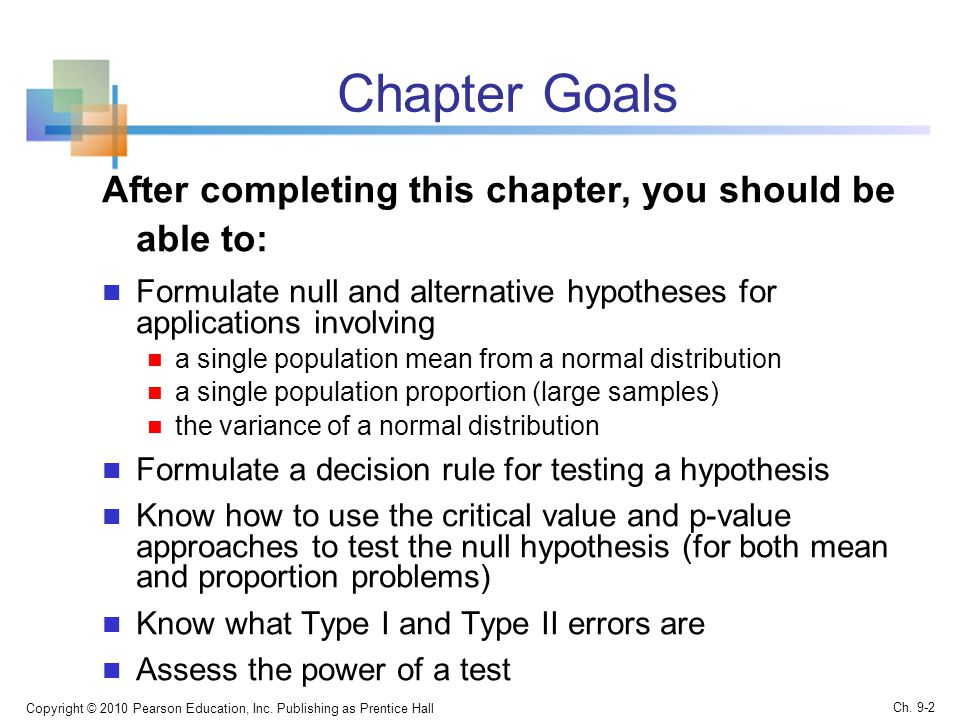 Chapter Goals After completing this chapter, you should be able to: Formulate null and alternative hypotheses for applications involving a single population mean from a normal distribution a single population proportion (large samples) the variance of a normal distribution Formulate a decision rule for testing a hypothesis Know how to use the critical value and p-value approaches to test the null hypothesis (for both mean and proportion problems) Know what Type I and Type II errors are Assess the power of a test Copyright © 2010 Pearson Education, Inc.