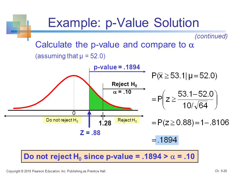 Example: p-Value Solution Calculate the p-value and compare to  (assuming that μ = 52.0) Copyright © 2010 Pearson Education, Inc.