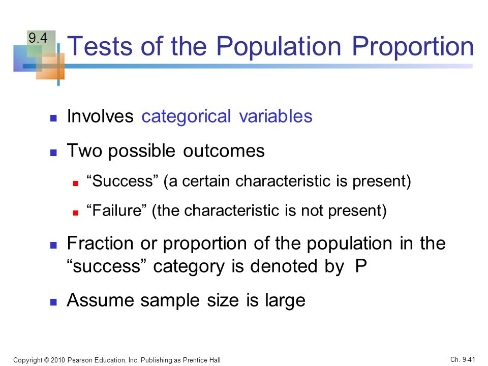 Tests of the Population Proportion Involves categorical variables Two possible outcomes Success (a certain characteristic is present) Failure (the characteristic is not present) Fraction or proportion of the population in the success category is denoted by P Assume sample size is large Copyright © 2010 Pearson Education, Inc.