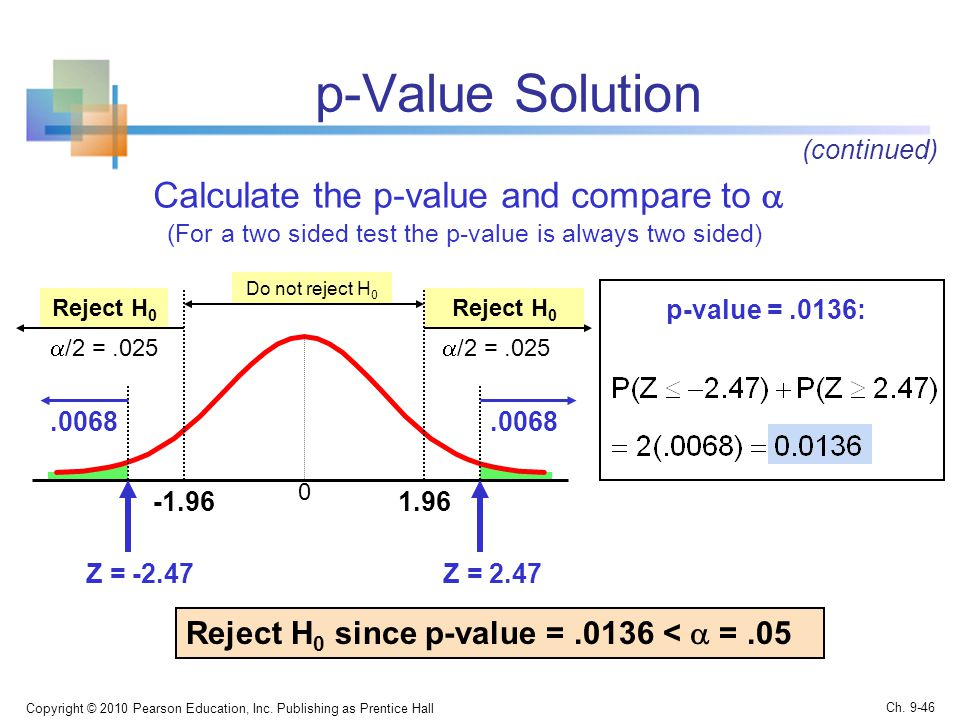 p-Value Solution Calculate the p-value and compare to  (For a two sided test the p-value is always two sided) Copyright © 2010 Pearson Education, Inc.