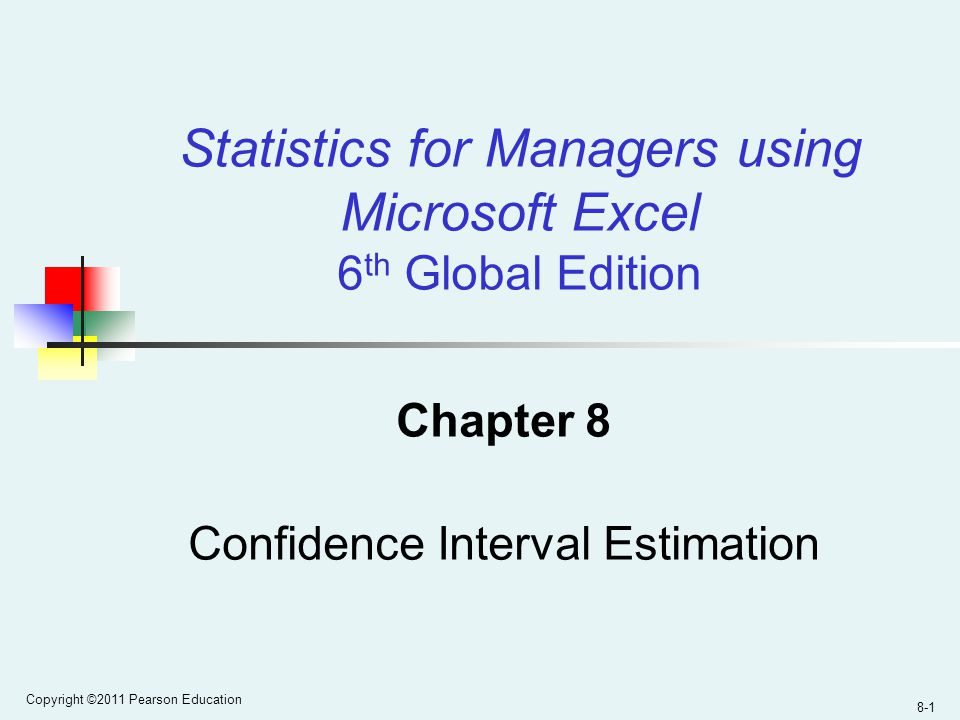 Copyright ©2011 Pearson Education 8-1 Chapter 8 Confidence Interval Estimation Statistics for Managers using Microsoft Excel 6 th Global Edition