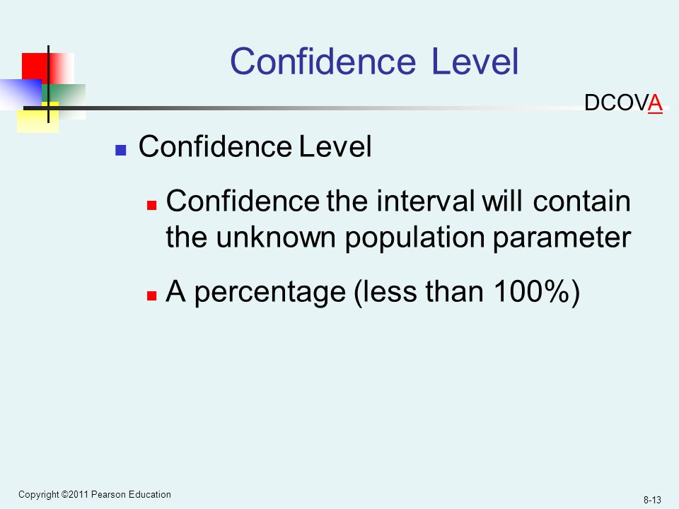 Copyright ©2011 Pearson Education 8-13 Confidence Level Confidence the interval will contain the unknown population parameter A percentage (less than 100%) DCOVA