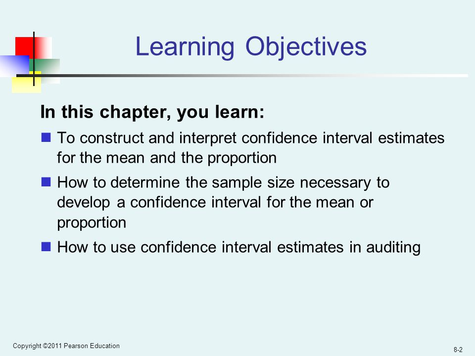 Copyright ©2011 Pearson Education 8-2 Learning Objectives In this chapter, you learn: To construct and interpret confidence interval estimates for the mean and the proportion How to determine the sample size necessary to develop a confidence interval for the mean or proportion How to use confidence interval estimates in auditing
