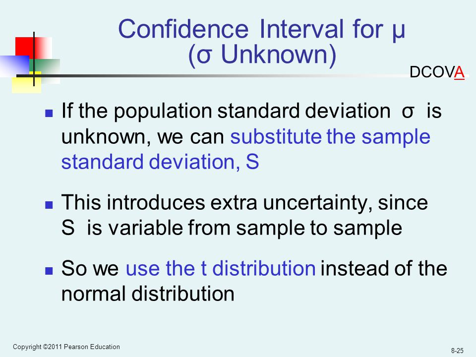 Copyright ©2011 Pearson Education 8-25 If the population standard deviation σ is unknown, we can substitute the sample standard deviation, S This introduces extra uncertainty, since S is variable from sample to sample So we use the t distribution instead of the normal distribution Confidence Interval for μ (σ Unknown) DCOVA
