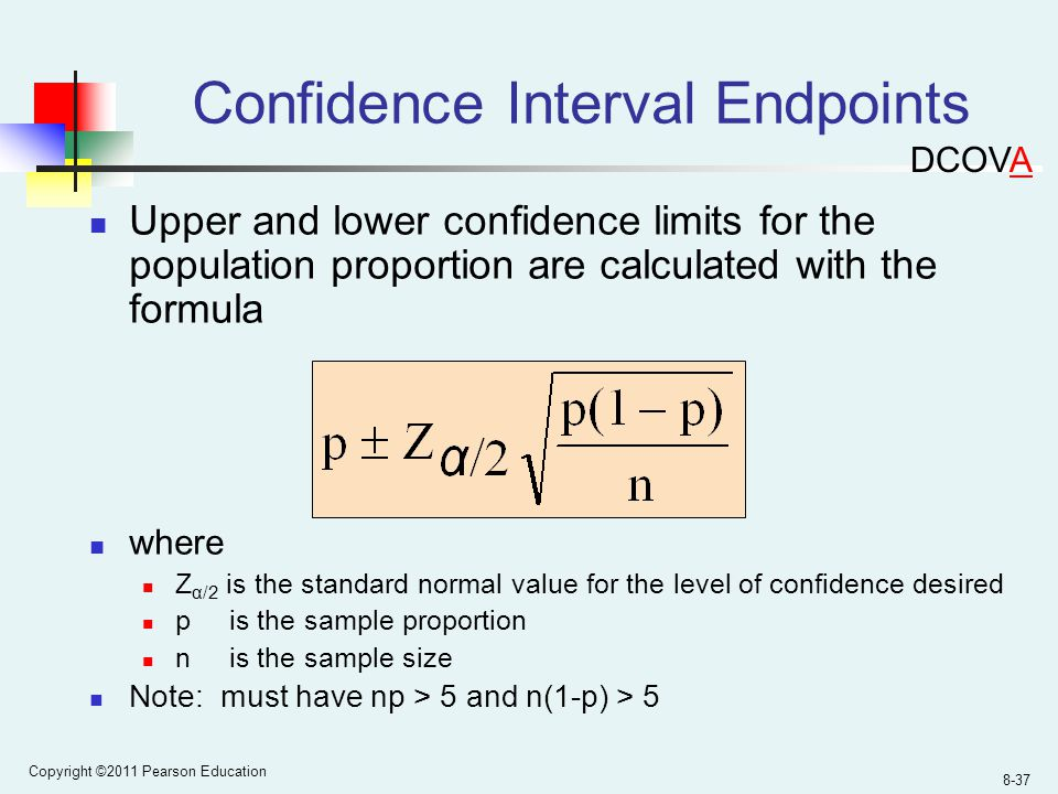 Copyright ©2011 Pearson Education 8-37 Confidence Interval Endpoints Upper and lower confidence limits for the population proportion are calculated with the formula where Z α/2 is the standard normal value for the level of confidence desired p is the sample proportion n is the sample size Note: must have np > 5 and n(1-p) > 5 DCOVA