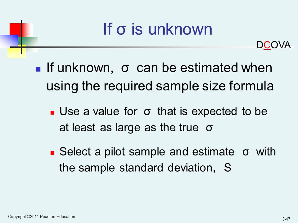 Copyright ©2011 Pearson Education 8-47 If σ is unknown If unknown, σ can be estimated when using the required sample size formula Use a value for σ that is expected to be at least as large as the true σ Select a pilot sample and estimate σ with the sample standard deviation, S DCOVA