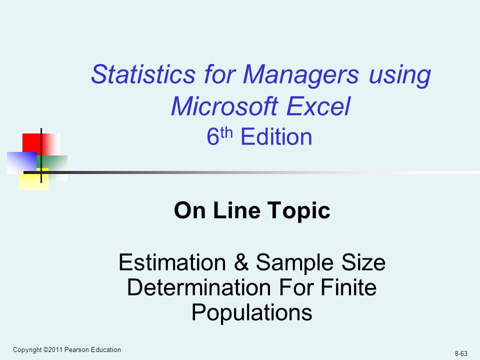 Copyright ©2011 Pearson Education 8-63 On Line Topic Estimation & Sample Size Determination For Finite Populations Statistics for Managers using Microsoft Excel 6 th Edition