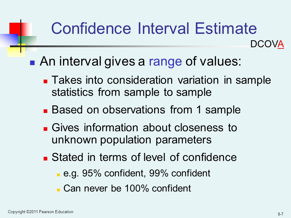 Copyright ©2011 Pearson Education 8-7 Confidence Interval Estimate An interval gives a range of values: Takes into consideration variation in sample statistics from sample to sample Based on observations from 1 sample Gives information about closeness to unknown population parameters Stated in terms of level of confidence e.g.