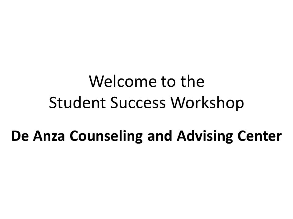 Welcome to the Student Success Workshop De Anza Counseling and Advising Center