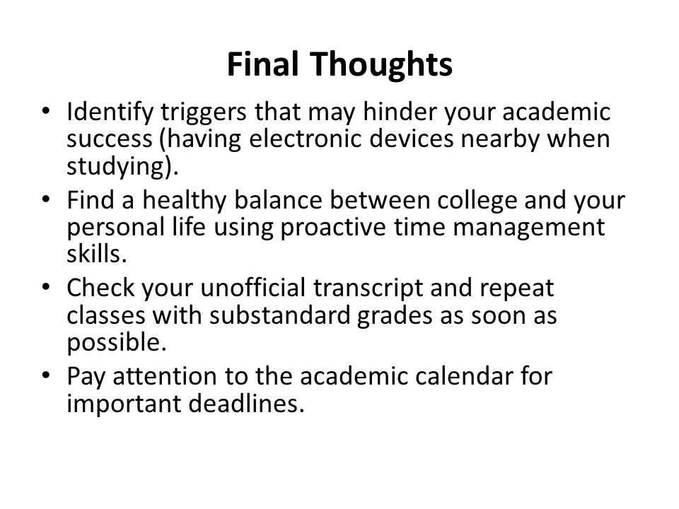 Final Thoughts Identify triggers that may hinder your academic success (having electronic devices nearby when studying).