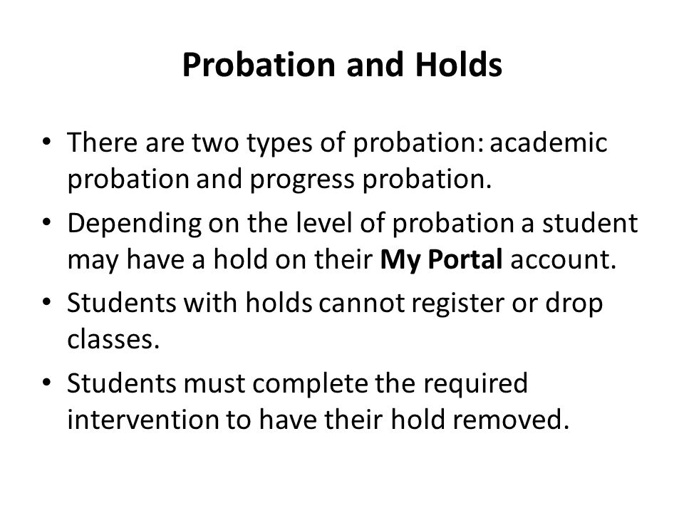 Probation and Holds There are two types of probation: academic probation and progress probation.