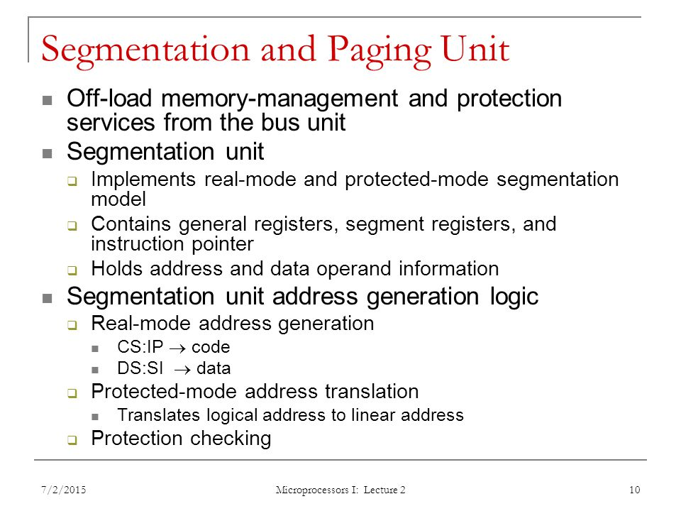 Segmentation and Paging Unit Off-load memory-management and protection services from the bus unit Segmentation unit  Implements real-mode and protected-mode segmentation model  Contains general registers, segment registers, and instruction pointer  Holds address and data operand information Segmentation unit address generation logic  Real-mode address generation CS:IP  code DS:SI  data  Protected-mode address translation Translates logical address to linear address  Protection checking 7/2/2015 Microprocessors I: Lecture 2 10
