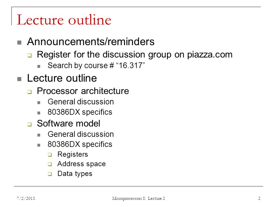 Lecture outline Announcements/reminders  Register for the discussion group on piazza.com Search by course # Lecture outline  Processor architecture General discussion 80386DX specifics  Software model General discussion 80386DX specifics  Registers  Address space  Data types 7/2/2015 Microprocessors I: Lecture 2 2