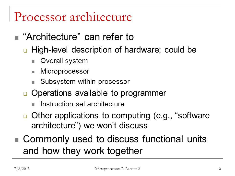 Processor architecture Architecture can refer to  High-level description of hardware; could be Overall system Microprocessor Subsystem within processor  Operations available to programmer Instruction set architecture  Other applications to computing (e.g., software architecture ) we won't discuss Commonly used to discuss functional units and how they work together 7/2/2015 Microprocessors I: Lecture 2 3