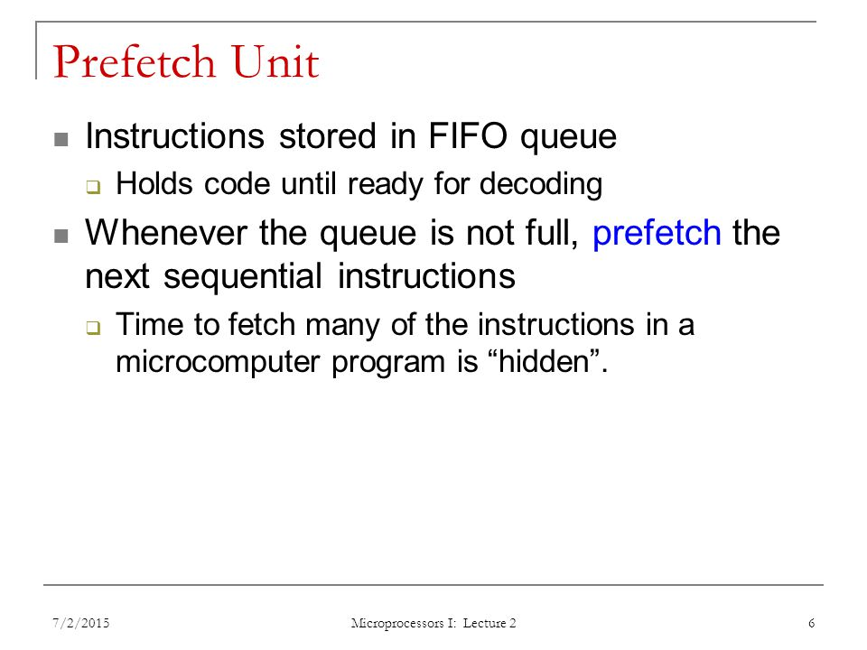 Prefetch Unit Instructions stored in FIFO queue  Holds code until ready for decoding Whenever the queue is not full, prefetch the next sequential instructions  Time to fetch many of the instructions in a microcomputer program is hidden .