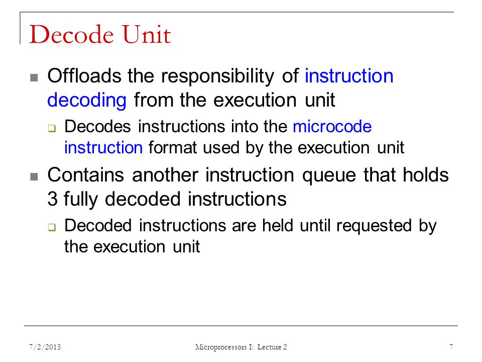 Decode Unit Offloads the responsibility of instruction decoding from the execution unit  Decodes instructions into the microcode instruction format used by the execution unit Contains another instruction queue that holds 3 fully decoded instructions  Decoded instructions are held until requested by the execution unit 7/2/2015 Microprocessors I: Lecture 2 7