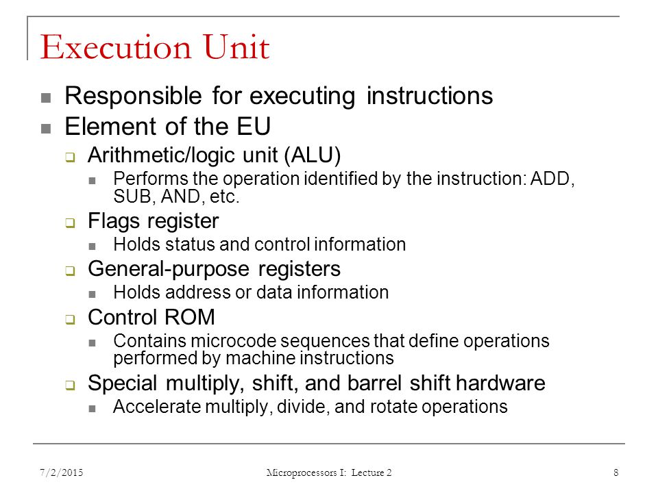 Execution Unit Responsible for executing instructions Element of the EU  Arithmetic/logic unit (ALU) Performs the operation identified by the instruction: ADD, SUB, AND, etc.
