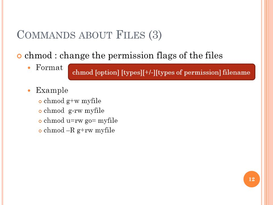 C OMMANDS ABOUT F ILES (3) chmod : change the permission flags of the files Format Example chmod g+w myfile chmod g-rw myfile chmod u=rw go= myfile chmod –R g+rw myfile chmod [option] [types][+/-][types of permission] filename 12