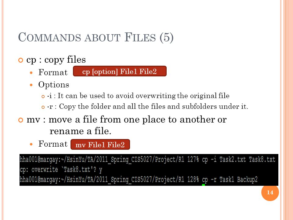 C OMMANDS ABOUT F ILES (5) cp : copy files Format Options -i : It can be used to avoid overwriting the original file -r : Copy the folder and all the files and subfolders under it.