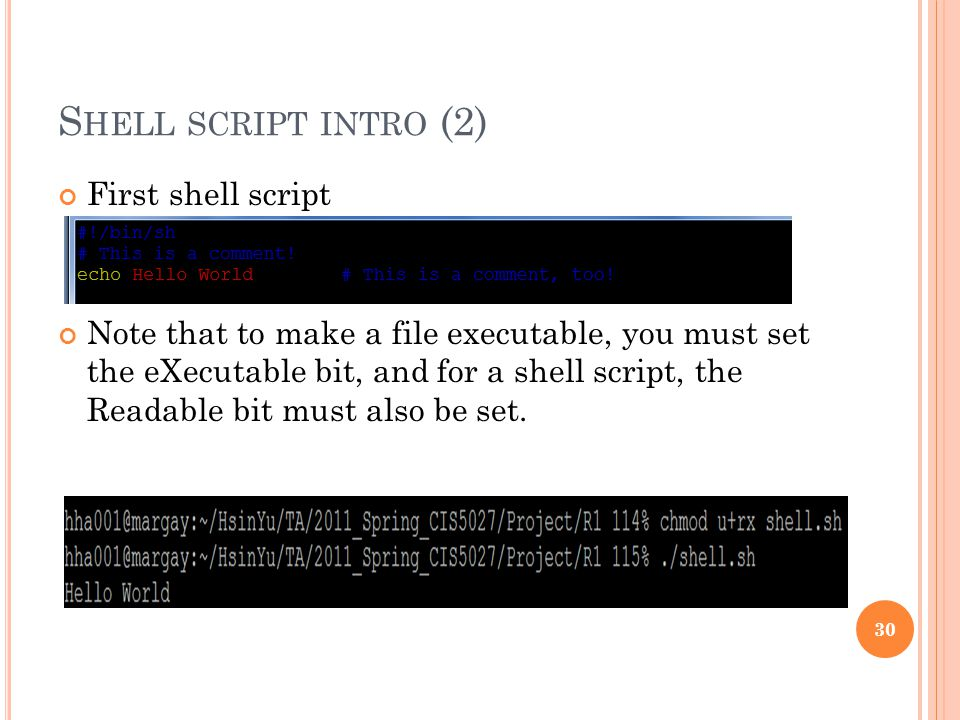 S HELL SCRIPT INTRO (2) First shell script Note that to make a file executable, you must set the eXecutable bit, and for a shell script, the Readable bit must also be set.