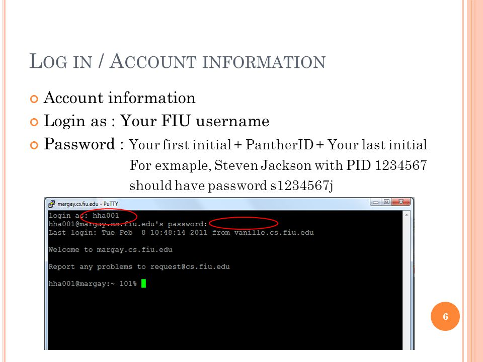 L OG IN / A CCOUNT INFORMATION Account information Login as : Your FIU username Password : Your first initial + PantherID + Your last initial For exmaple, Steven Jackson with PID should have password s j 6