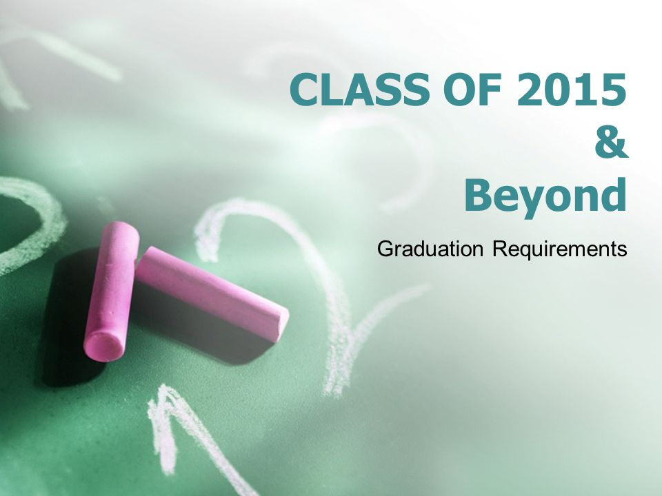 CLASS OF 2015 & Beyond Graduation Requirements