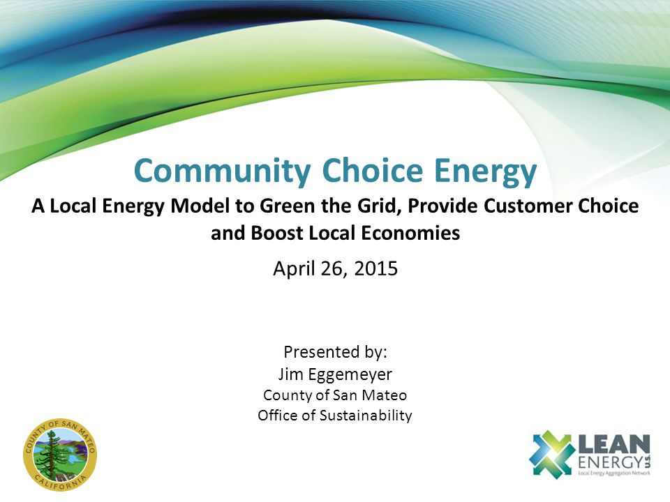 Community Choice Energy A Local Energy Model to Green the Grid, Provide Customer Choice and Boost Local Economies April 26, 2015 Presented by: Jim Eggemeyer County of San Mateo Office of Sustainability