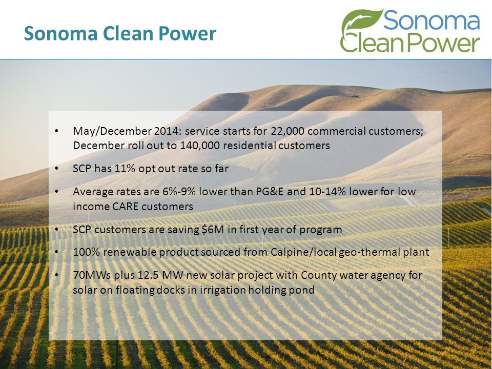 11 Sonoma Clean Power May/December 2014: service starts for 22,000 commercial customers; December roll out to 140,000 residential customers SCP has 11% opt out rate so far Average rates are 6%-9% lower than PG&E and 10-14% lower for low income CARE customers SCP customers are saving $6M in first year of program 100% renewable product sourced from Calpine/local geo-thermal plant 70MWs plus 12.5 MW new solar project with County water agency for solar on floating docks in irrigation holding pond