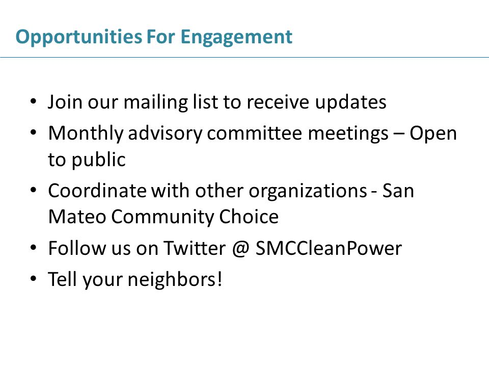 Join our mailing list to receive updates Monthly advisory committee meetings – Open to public Coordinate with other organizations - San Mateo Community Choice Follow us on SMCCleanPower Tell your neighbors.