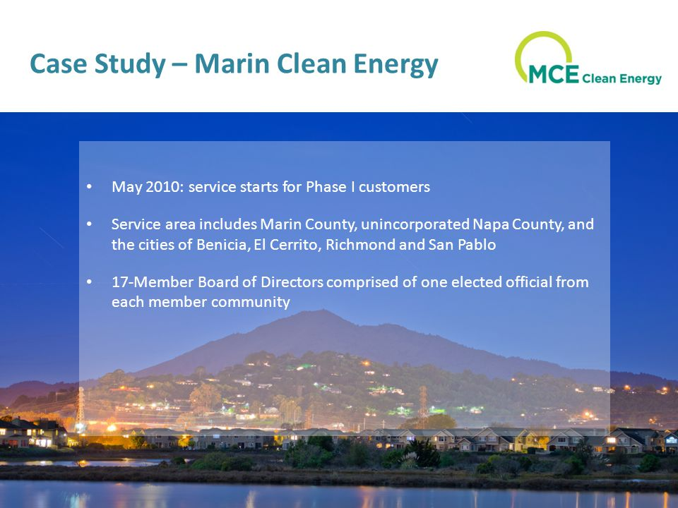 Case Study – Marin Clean Energy May 2010: service starts for Phase I customers Service area includes Marin County, unincorporated Napa County, and the cities of Benicia, El Cerrito, Richmond and San Pablo 17-Member Board of Directors comprised of one elected official from each member community