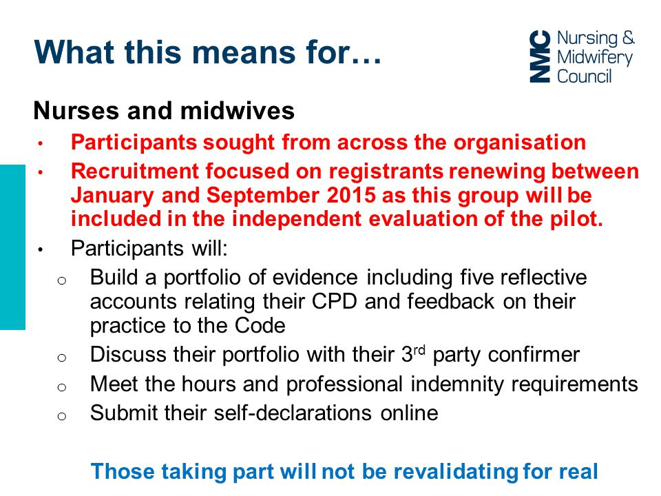What this means for… Nurses and midwives Participants sought from across the organisation Recruitment focused on registrants renewing between January and September 2015 as this group will be included in the independent evaluation of the pilot.