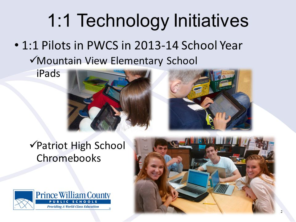 1:1 Technology Initiatives 1:1 Pilots in PWCS in School Year Mountain View Elementary School iPads Patriot High School Chromebooks 2