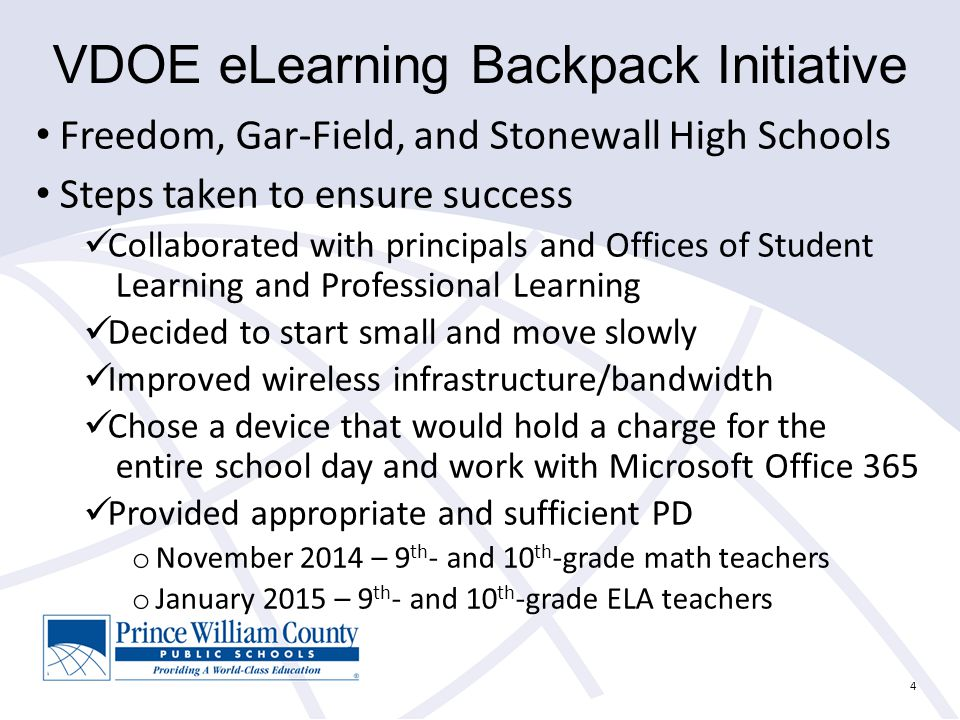 4 VDOE eLearning Backpack Initiative Freedom, Gar-Field, and Stonewall High Schools Steps taken to ensure success Collaborated with principals and Offices of Student Learning and Professional Learning Decided to start small and move slowly Improved wireless infrastructure/bandwidth Chose a device that would hold a charge for the entire school day and work with Microsoft Office 365 Provided appropriate and sufficient PD o November 2014 – 9 th - and 10 th -grade math teachers o January 2015 – 9 th - and 10 th -grade ELA teachers