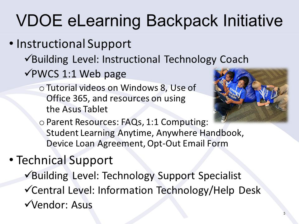 Instructional Support Building Level: Instructional Technology Coach PWCS 1:1 Web page o Tutorial videos on Windows 8, Use of Office 365, and resources on using the Asus Tablet o Parent Resources: FAQs, 1:1 Computing: Student Learning Anytime, Anywhere Handbook, Device Loan Agreement, Opt-Out  Form Technical Support Building Level: Technology Support Specialist Central Level: Information Technology/Help Desk Vendor: Asus 5