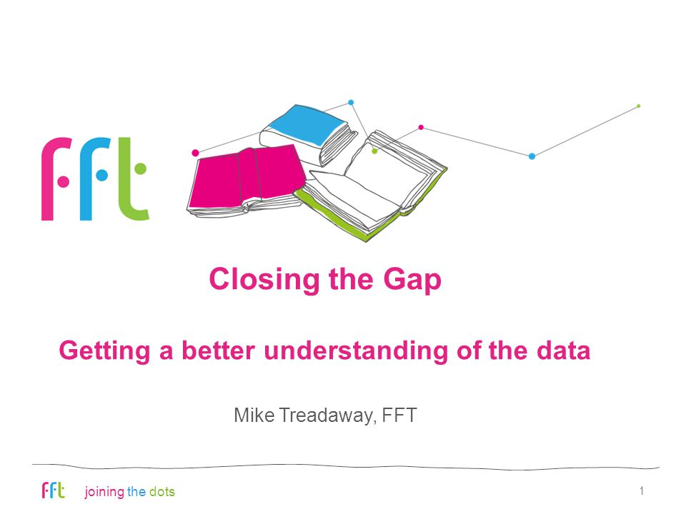 joining the dots Closing the Gap Getting a better understanding of the data 1 Mike Treadaway, FFT