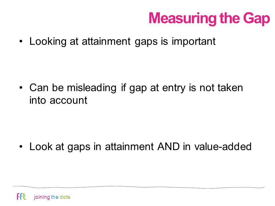 joining the dots Measuring the Gap Looking at attainment gaps is important Can be misleading if gap at entry is not taken into account Look at gaps in attainment AND in value-added
