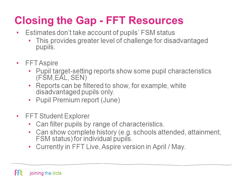 joining the dots Closing the Gap - FFT Resources Estimates don't take account of pupils' FSM status This provides greater level of challenge for disadvantaged pupils.