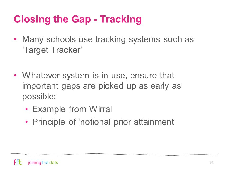 joining the dots Closing the Gap - Tracking Many schools use tracking systems such as 'Target Tracker' Whatever system is in use, ensure that important gaps are picked up as early as possible: Example from Wirral Principle of 'notional prior attainment' 14