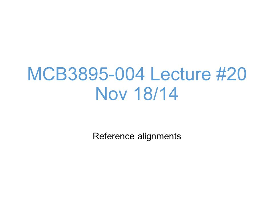 MCB Lecture #20 Nov 18/14 Reference alignments