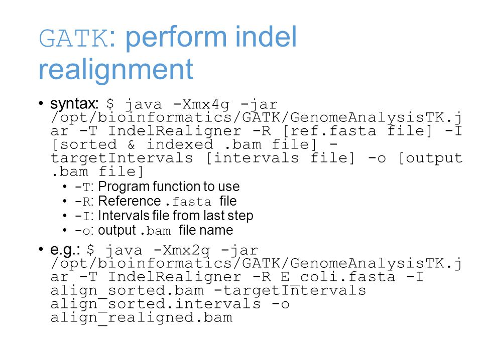 GATK : perform indel realignment syntax: $ java -Xmx4g -jar /opt/bioinformatics/GATK/GenomeAnalysisTK.j ar -T IndelRealigner -R [ref.fasta file] -I [sorted & indexed.bam file] - targetIntervals [intervals file] -o [output.bam file] -T : Program function to use -R : Reference.fasta file -I : Intervals file from last step -o : output.bam file name e.g.: $ java -Xmx2g -jar /opt/bioinformatics/GATK/GenomeAnalysisTK.j ar -T IndelRealigner -R E_coli.fasta -I align_sorted.bam -targetIntervals align_sorted.intervals -o align_realigned.bam
