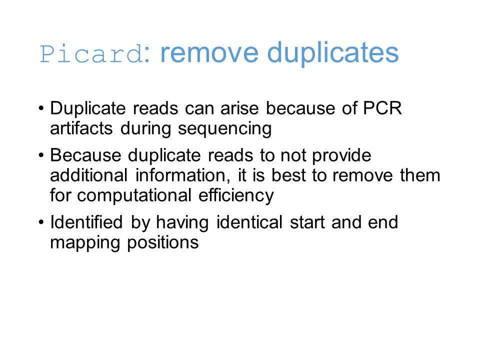 Picard : remove duplicates Duplicate reads can arise because of PCR artifacts during sequencing Because duplicate reads to not provide additional information, it is best to remove them for computational efficiency Identified by having identical start and end mapping positions