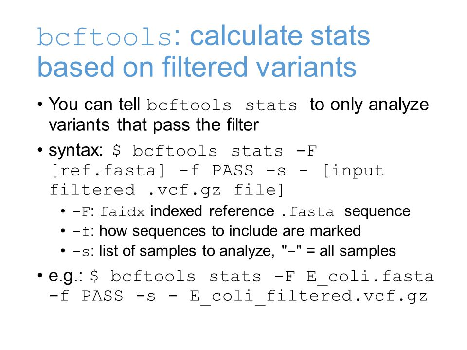 bcftools : calculate stats based on filtered variants You can tell bcftools stats to only analyze variants that pass the filter syntax: $ bcftools stats -F [ref.fasta] -f PASS -s - [input filtered.vcf.gz file] -F : faidx indexed reference.fasta sequence -f : how sequences to include are marked -s : list of samples to analyze, - = all samples e.g.: $ bcftools stats -F E_coli.fasta -f PASS -s - E_coli_filtered.vcf.gz
