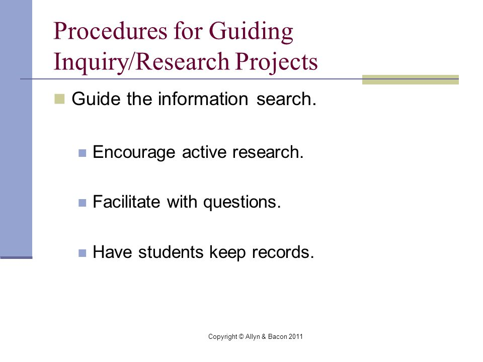 Copyright © Allyn & Bacon 2011 Procedures for Guiding Inquiry/Research Projects Guide the information search.