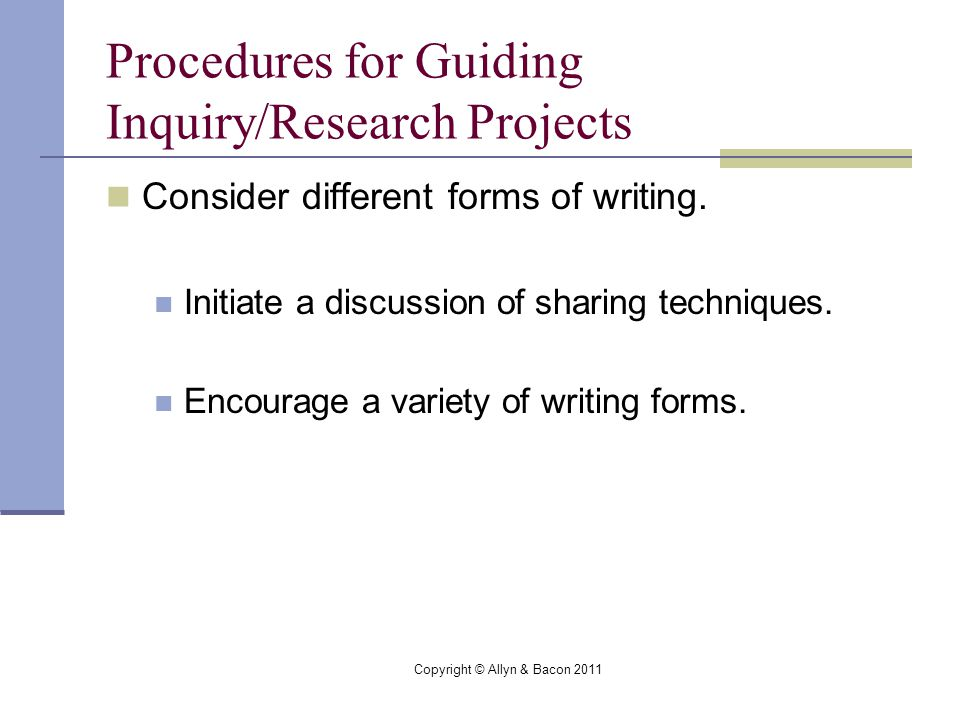 Copyright © Allyn & Bacon 2011 Procedures for Guiding Inquiry/Research Projects Consider different forms of writing.