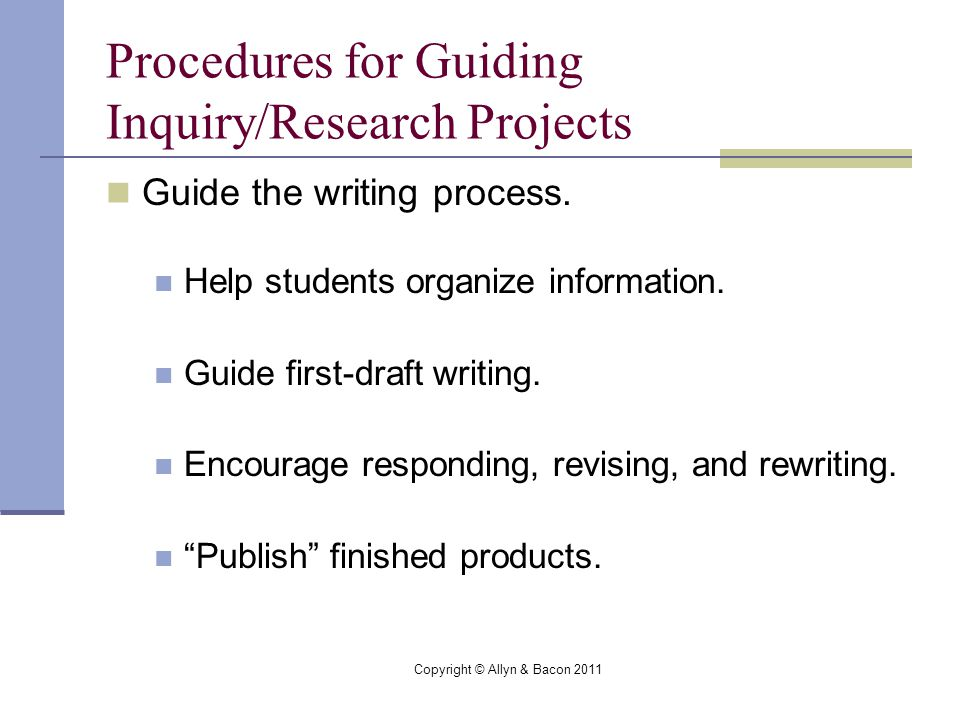Copyright © Allyn & Bacon 2011 Procedures for Guiding Inquiry/Research Projects Guide the writing process.