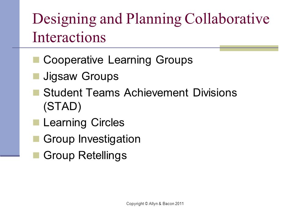 Copyright © Allyn & Bacon 2011 Designing and Planning Collaborative Interactions Cooperative Learning Groups Jigsaw Groups Student Teams Achievement Divisions (STAD) Learning Circles Group Investigation Group Retellings